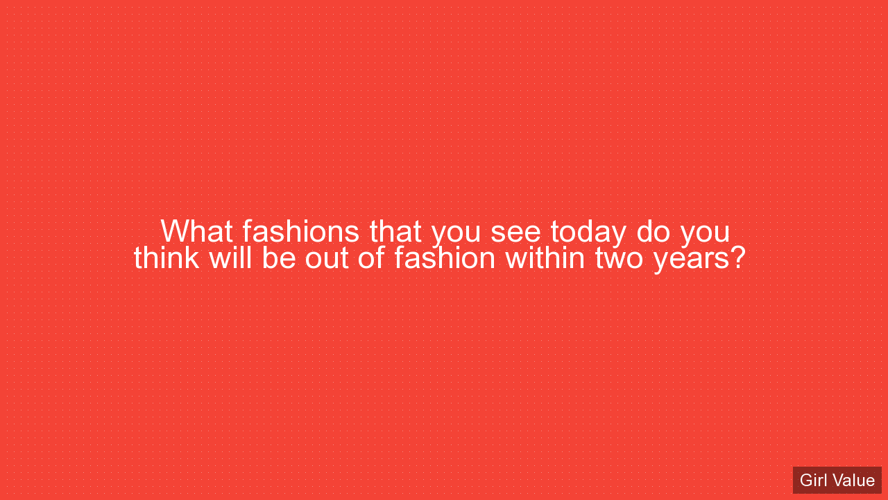 What fashions that you see today do you think will be out of fashion within two years?