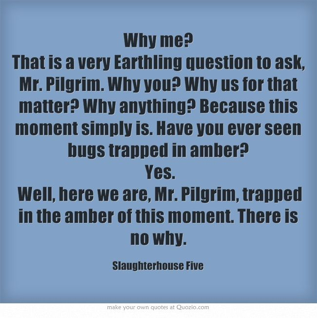 Why Me That I A Very Earthling Question To Ask Mr Pilgrim Clever Quote Literary Kurt Vonnegut Quotes Essays