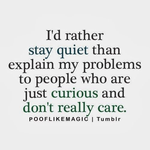 I'd rather stay quiet than explain my problems to people who are just curious and don't really care