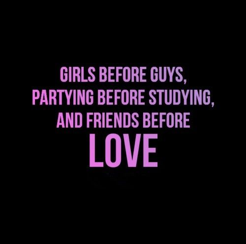 Girls Before Guys Partying Before Studying And Friends Before Love Quotes Cool Words Friendship Quotes Quotes