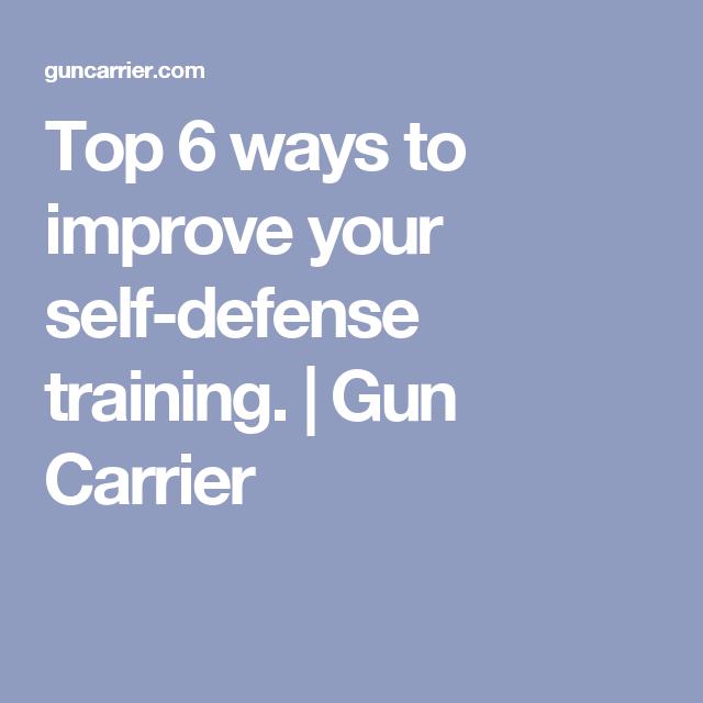 Top 6 ways to improve your self-defense training. | Gun Carrier