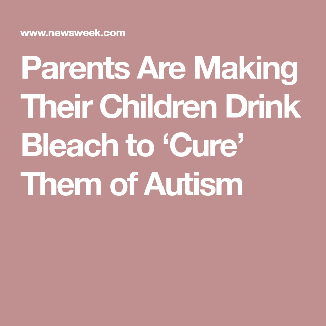 Parents Are Making Their Children Drink >> Parents Are Making Their Kids Drink Bleach To Cure Them Of Autism