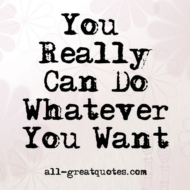 You Really Can Do Whatever You Want Quotes All Greatquotes Com Want Quotes Picture Quotes Quotes