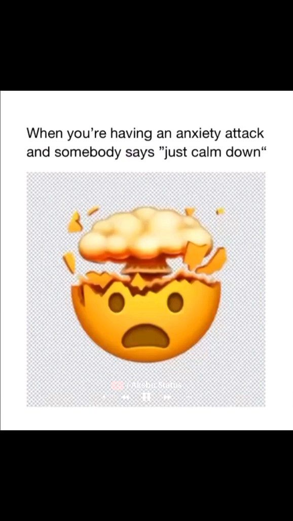 When you're having an anxiety attack and someone says