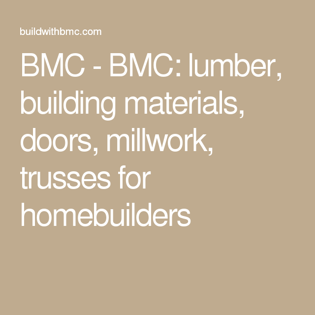 BMC   BMC: Lumber, Building Materials, Doors, Millwork, Trusses For  Homebuilders