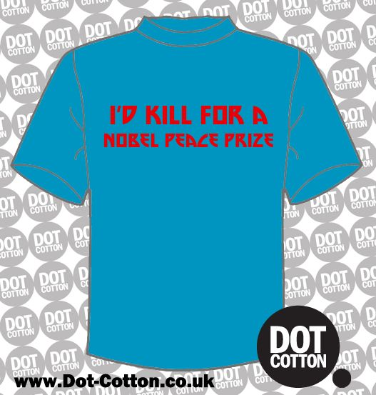 I'd Kill for a Nobel Peace Prize T-shirt available from Dot Cotton.  Choose your print and shirt colours and we'll print one especially for you!