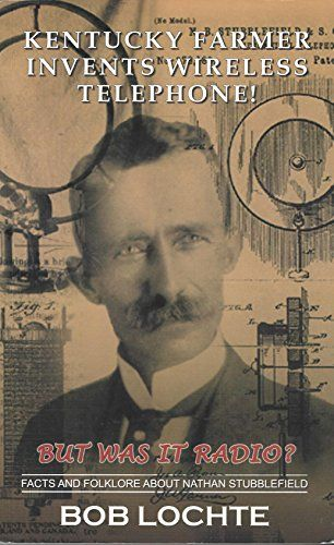 Kentucky farmer invents wireless telephone!: But was it radio? : facts and folklore about Nathan Stubblefield by Robert H Lochte http://www.amazon.com/dp/0971251193/ref=cm_sw_r_pi_dp_bFFUwb0NPBK0J