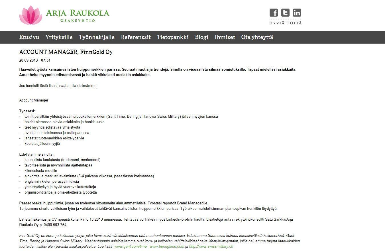 Lähetä hakemuksesi ja ansioluettelosi ripeästi osoitteessa www.raukola.fi kuitenkin viimeistään 1.11.2013 mennessä. Voit hakea sivujen kautta myös LinkedIn-profiilillasi. Jos sinulla on työhön liittyviä kysymyksiä, lisätietoja saat rekrytointikonsultti Satu Särkältä p. 0400 503 754 tai email: satu.sarkka@raukola.fi.
