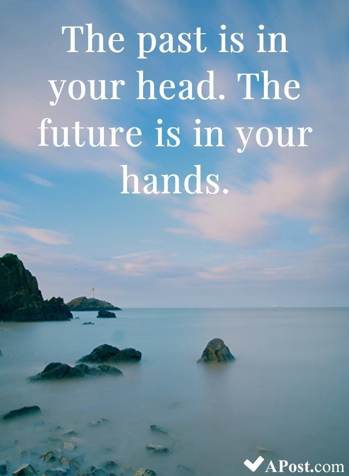 The Past Is In Your Head The Future Is In Your Hands Quotes Inspirational Motivational Inspiration Quote Past Quotes Future Quotes Hand Quotes
