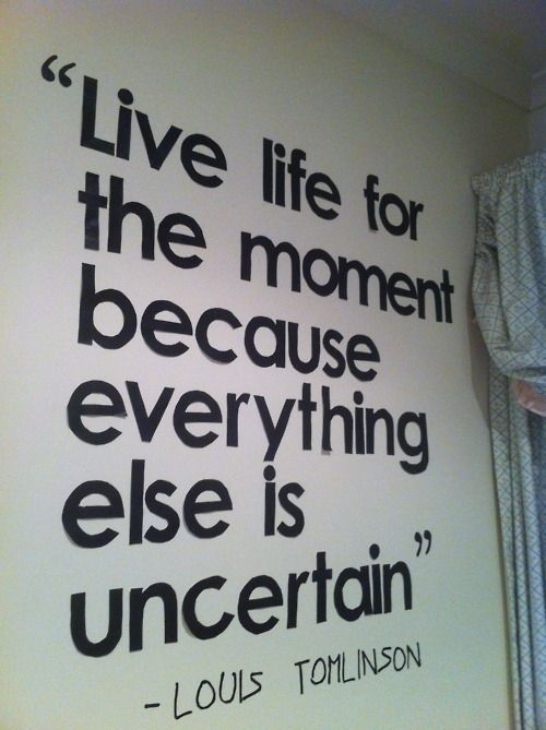 Live life for the moment because everything else is uncertain.