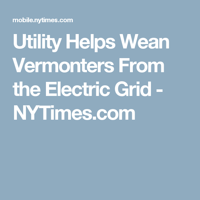 Utility Helps Wean Vermonters From the Electric Grid - NYTimes.com