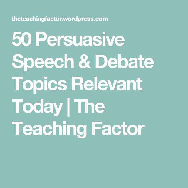 persuasive speech debate topics relevant today students 50 persuasive speech debate topics relevant today