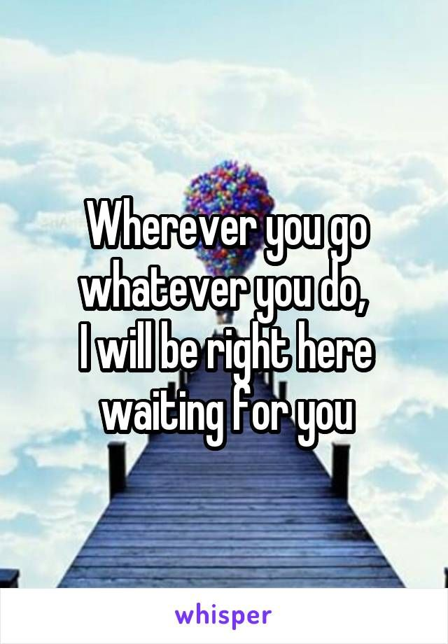Wherever You Go Whatever You Do I Will Be Right Here Waiting For You Waiting Quotes Right Here Waiting Feelings Quotes