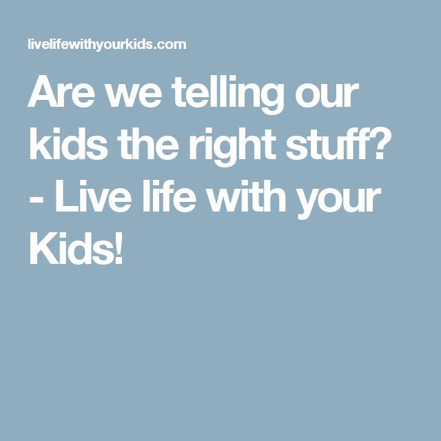 Are we telling our kids the right stuff? - Live life with your Kids!