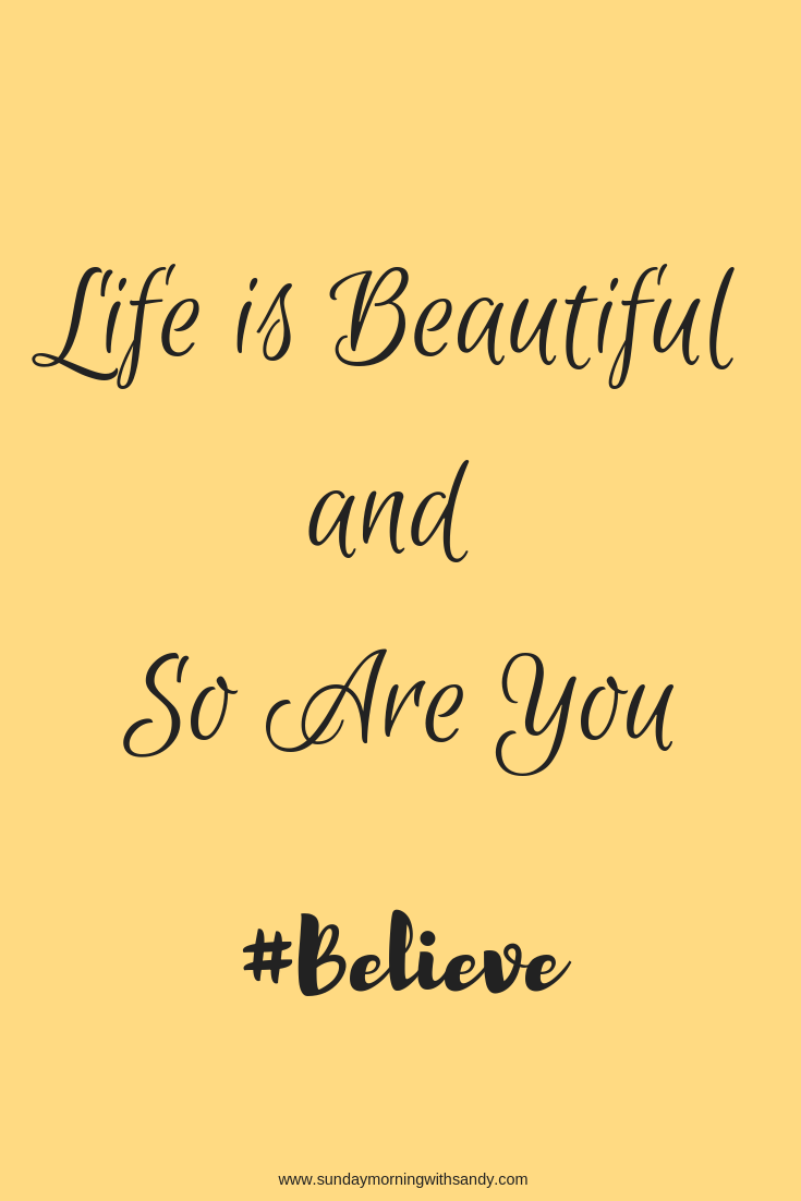 Believe - Life is Beautiful and so are you!! Pass on the love <5