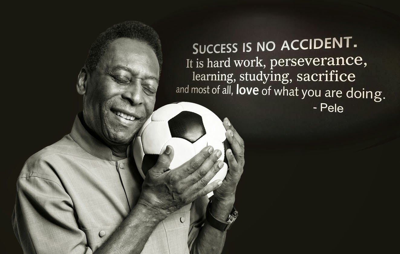 "Image result for ""Success is no accident. It is hard work, perseverance, learning, studying, sacrifice and most of all, love of what you are doing or learning to do.""   ― Pele"