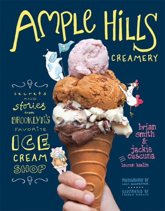 Ample Hills Creamery Secrets and Stories from Brooklyn's Favorite Ice Cream Shop  By: Brian Smith and Jackie Cuscuna with Lauren Kaelin.