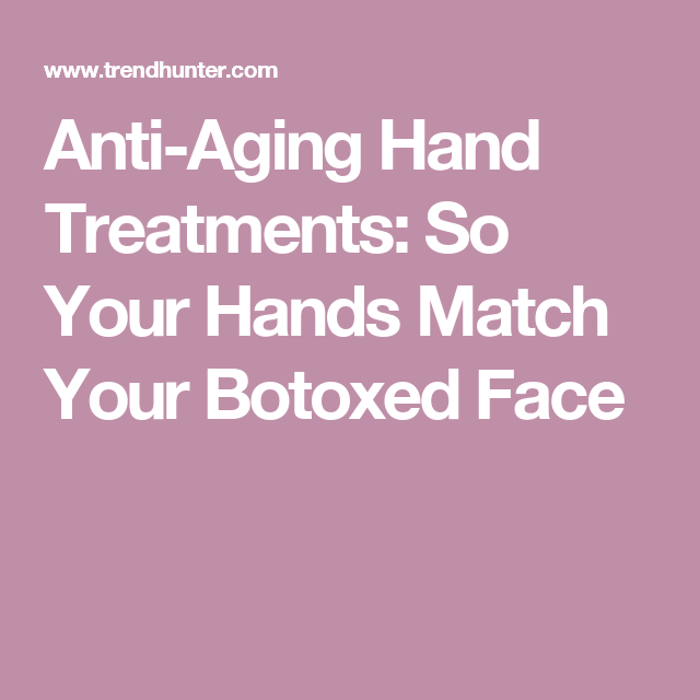Anti-Aging Hand Treatments: So Your Hands Match Your Botoxed Face