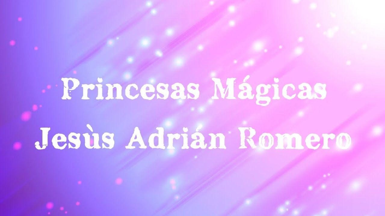 Princesas Mágicas Jesùs Adrián Romero Letras Jesus Adrian Romero Youtube Songs