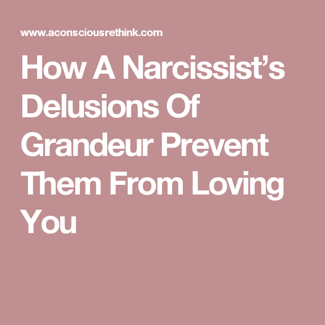 Delusions Of Grandeur Quotes How A Narcissist's Delusions Of Grandeur Prevent Them From Loving .