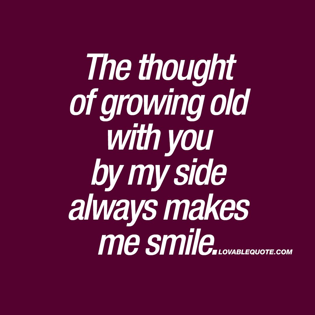 U Always Make Me Smile Quotes: The Thought Of Growing Old With You By My Side Always