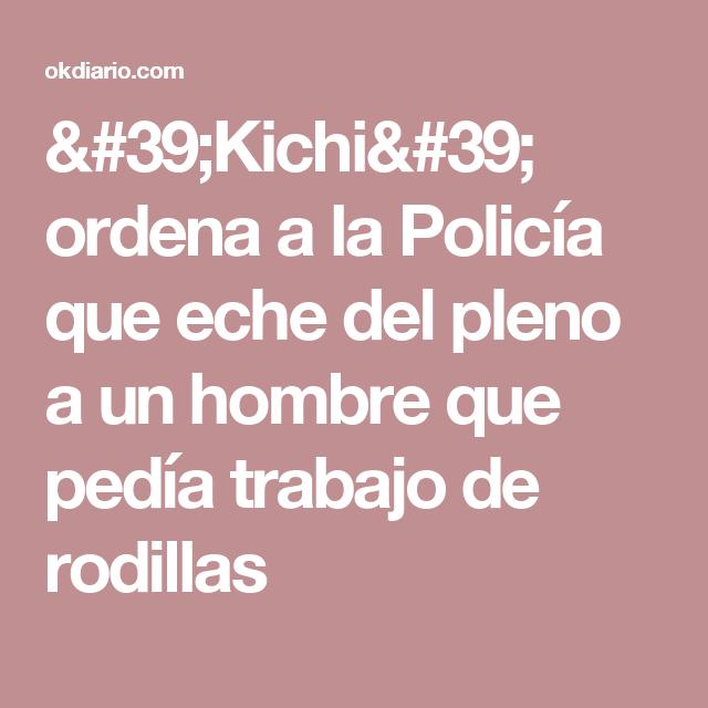 'Kichi' ordena a la Policía que eche del pleno a un hombre que pedía trabajo de rodillas