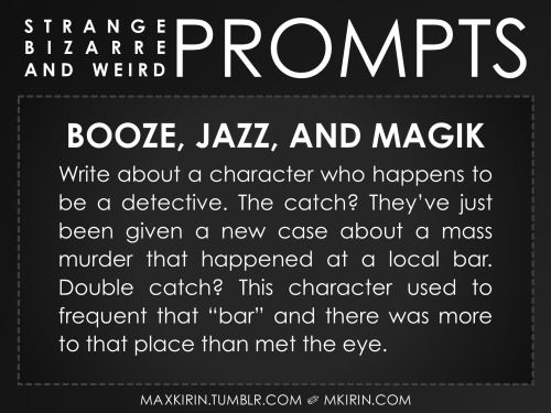 "✐ Daily Weird Prompt ✐  Booze, Jazz, and Magik Write about a character who happens to be a detective. The catch? They've just been given a new case about a mass murder that happened at a local bar. Double catch? This character used to frequent that ""bar"" and there was more to that place than met the eye.  Any work you create based off this prompt belongs to you, no sourcing is necessary though it would be really appreciated! And don't forget to tag maxkirin (or tweet @MistreKirin), so that I…"