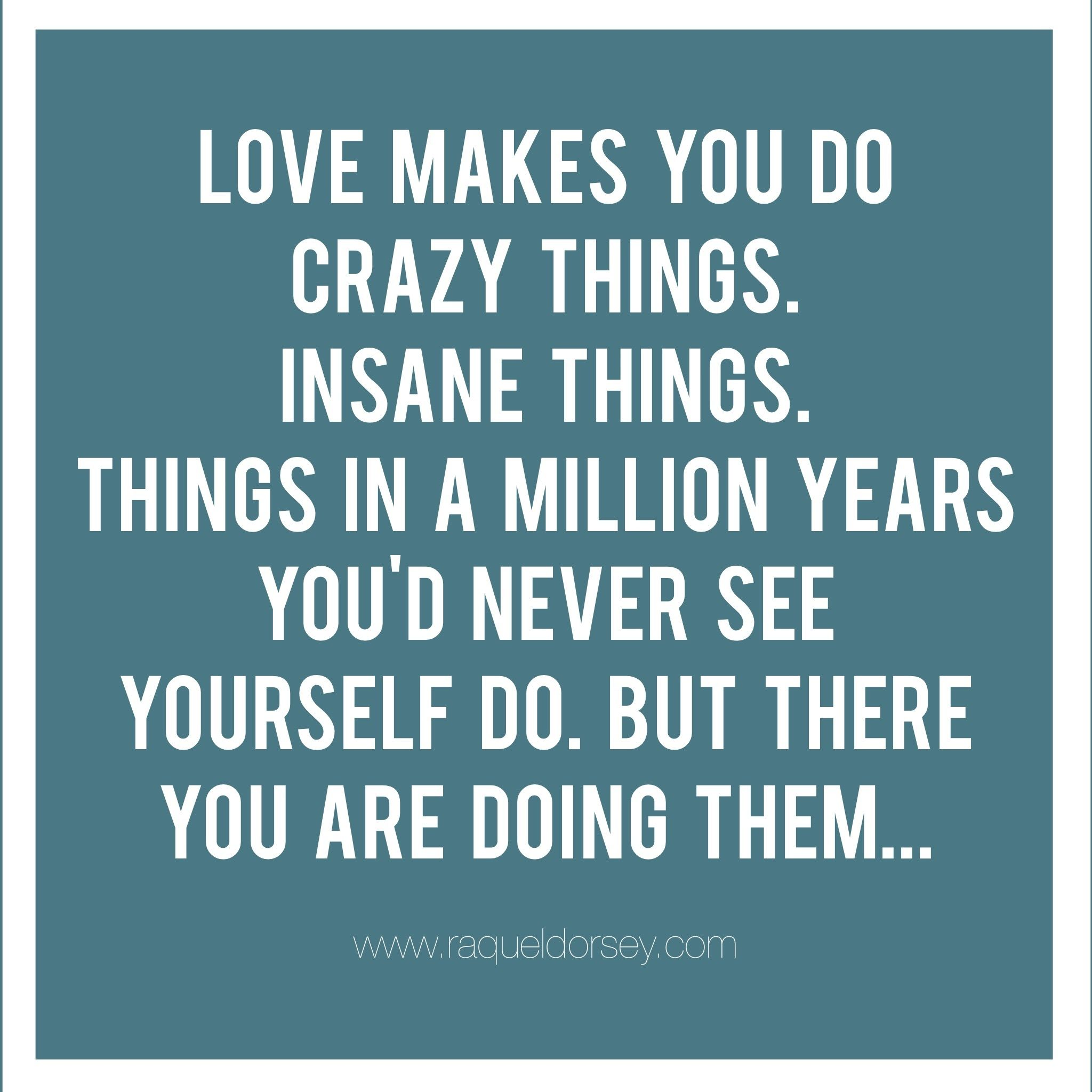 Love Makes You Do Crazy Things Insane Things Things In A Million