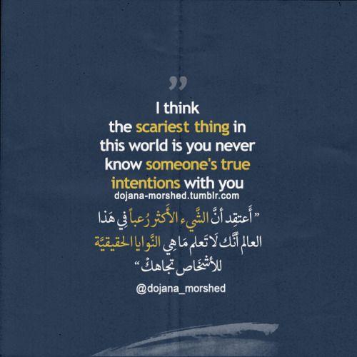 أعتقد أن الشيء الأكثر رعبا في هذا العالم أنك لا تعلم ما هي النوايا الحقيقية للأشخاص تجاهك Social Quotes Arabic English Quotes Arabic Quotes