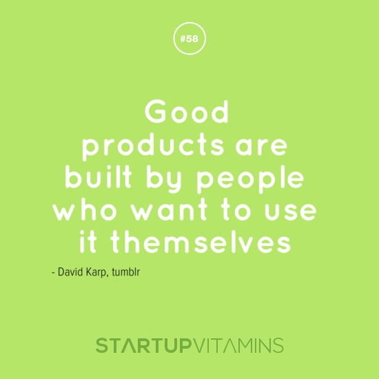 Good products are built by people who want to use it themselves - David Karp, tumblr