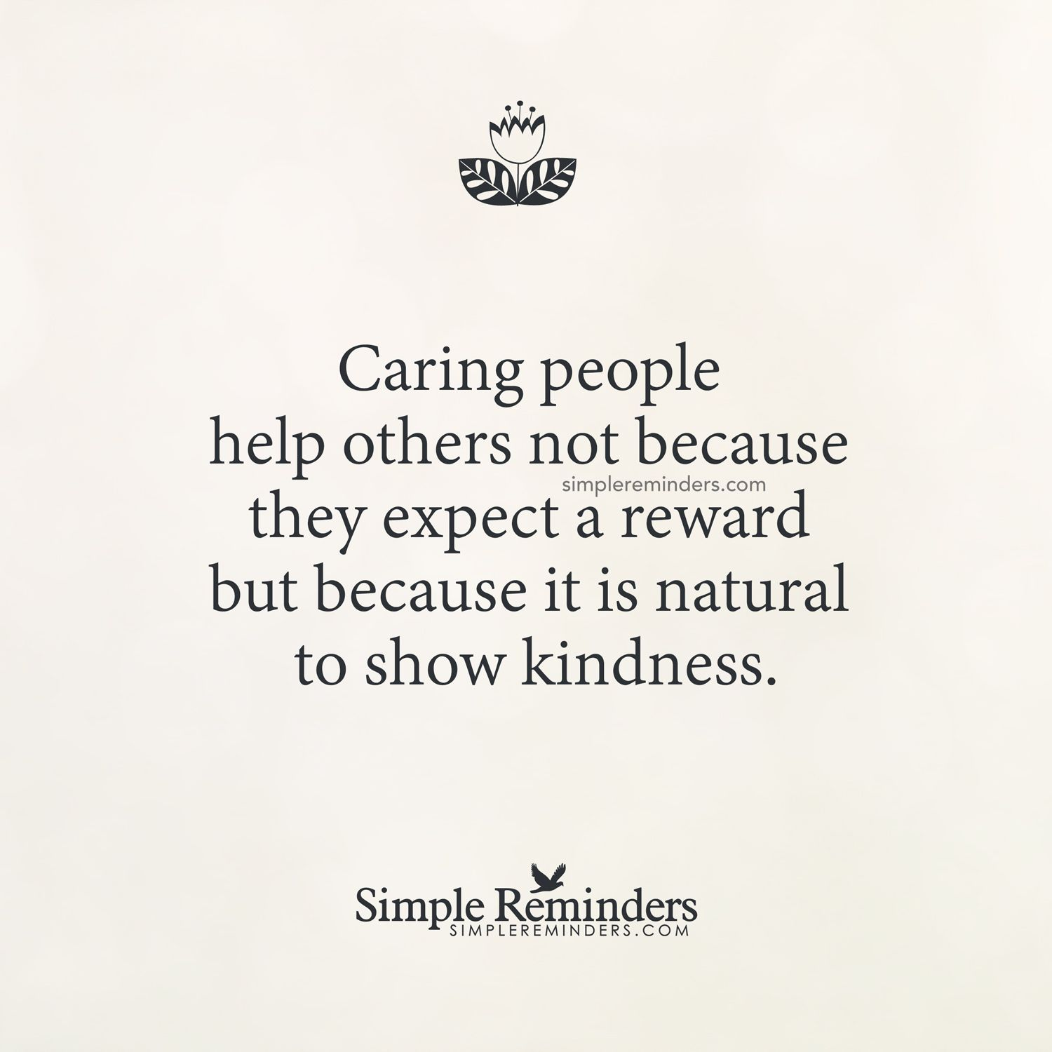 Caring people help others because it is natural to show kindness, not for the rewards behind it