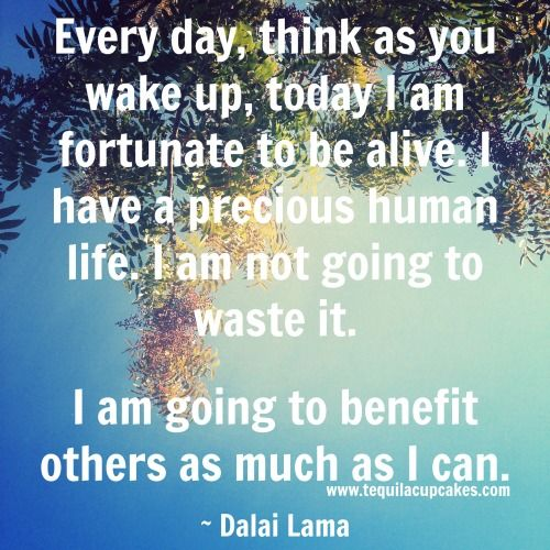 Every day, think as you wake up, today I am fortunate to be alive. I have a precious human life. I am not going to waste it. I am going to benefit others as much as I can. ~ Dalai Lama // www.tequilacupcakes.com // Quotes