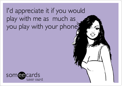 I'd appreciate it if you would play with me as much as you play with your phone.