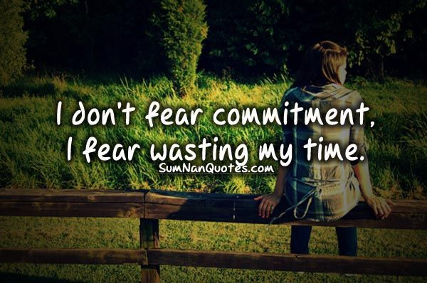 Scared Of Commitment Quotes: I Don't Fear Commitment, I Fear Wasting My Time.