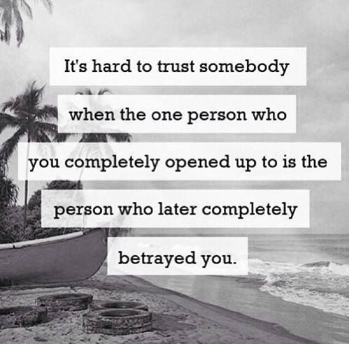 It's hard to trust somebody when the only person who you completely opened up to is the person who later decided to betray you.