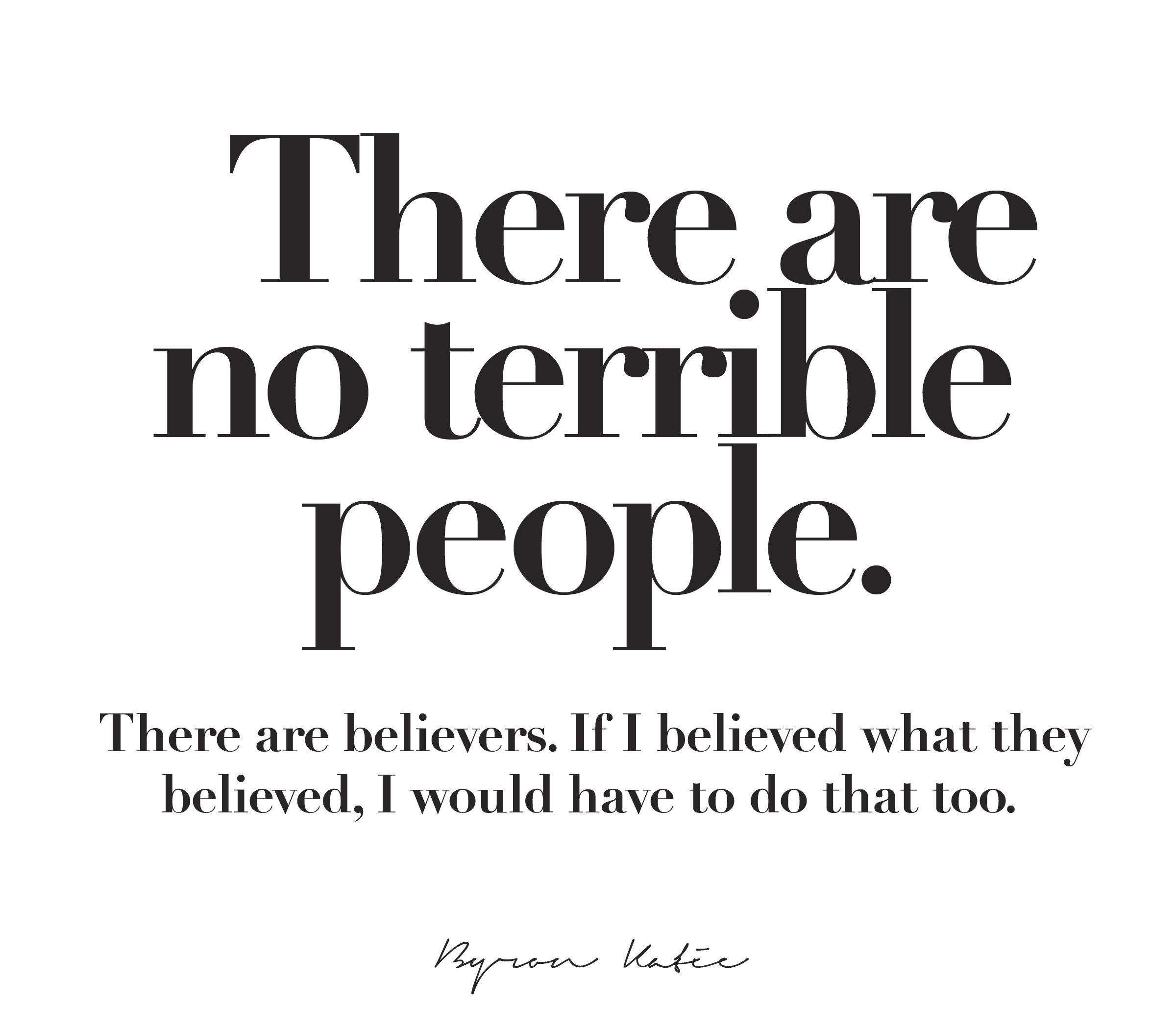 Byron Katie Quotes There Are No Terrible Peoplethere Are Believersif I Believed .