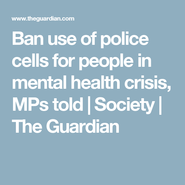 Ban Use Of Police Cells For People In Mental Health Crisis Mps Told