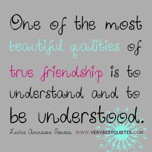 One of the most beautiful qualities of True Friendship, is to