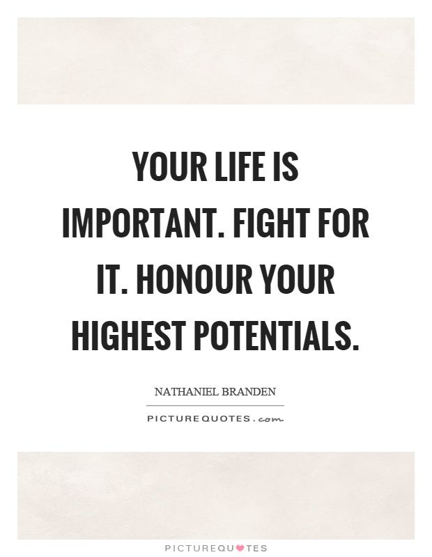 Lovely Your Life Is Important. Fight For It. Honour Your Highest Potentials. Life  Quotes