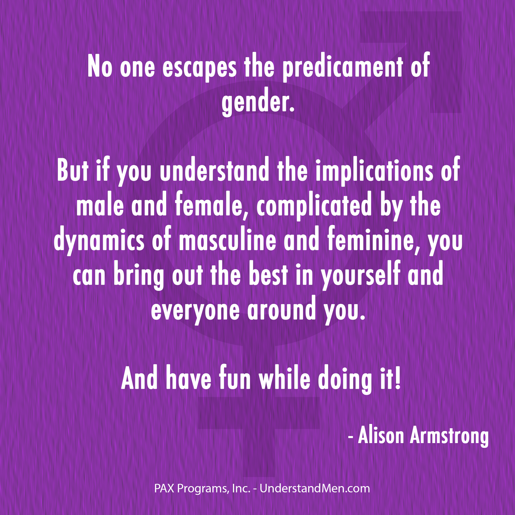 """No one escapes the predicament of gender. But if you understand the implications of male and female, complicated by the dynamics masculine and feminine, you can bring out the best in yourself and everyone around you. And have fun while doing it!"" ~ Alison Armstrong"