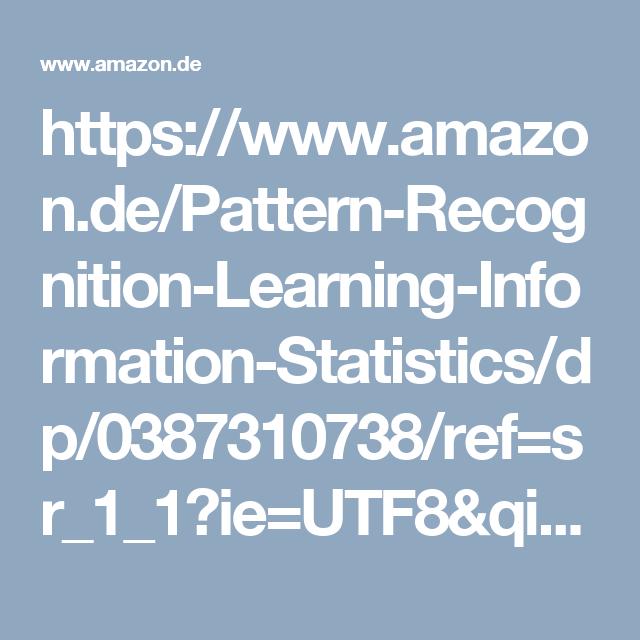 https://www.amazon.de/Pattern-Recognition-Learning-Information-Statistics/dp/0387310738/ref=sr_1_1?ie=UTF8&qid=1475348820&sr=8-1&keywords=Pattern+Recognition+and+Machine+Learning