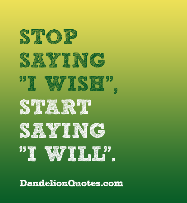 "Stop saying ""I wish"", start saying ""I will"" #success ....excellent ..."