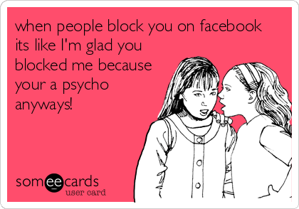 when people block you on facebook its like I'm glad you blocked me