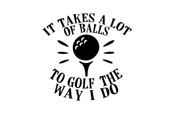 Download It takes a lot of balls to golf the way I do | Cricut ...