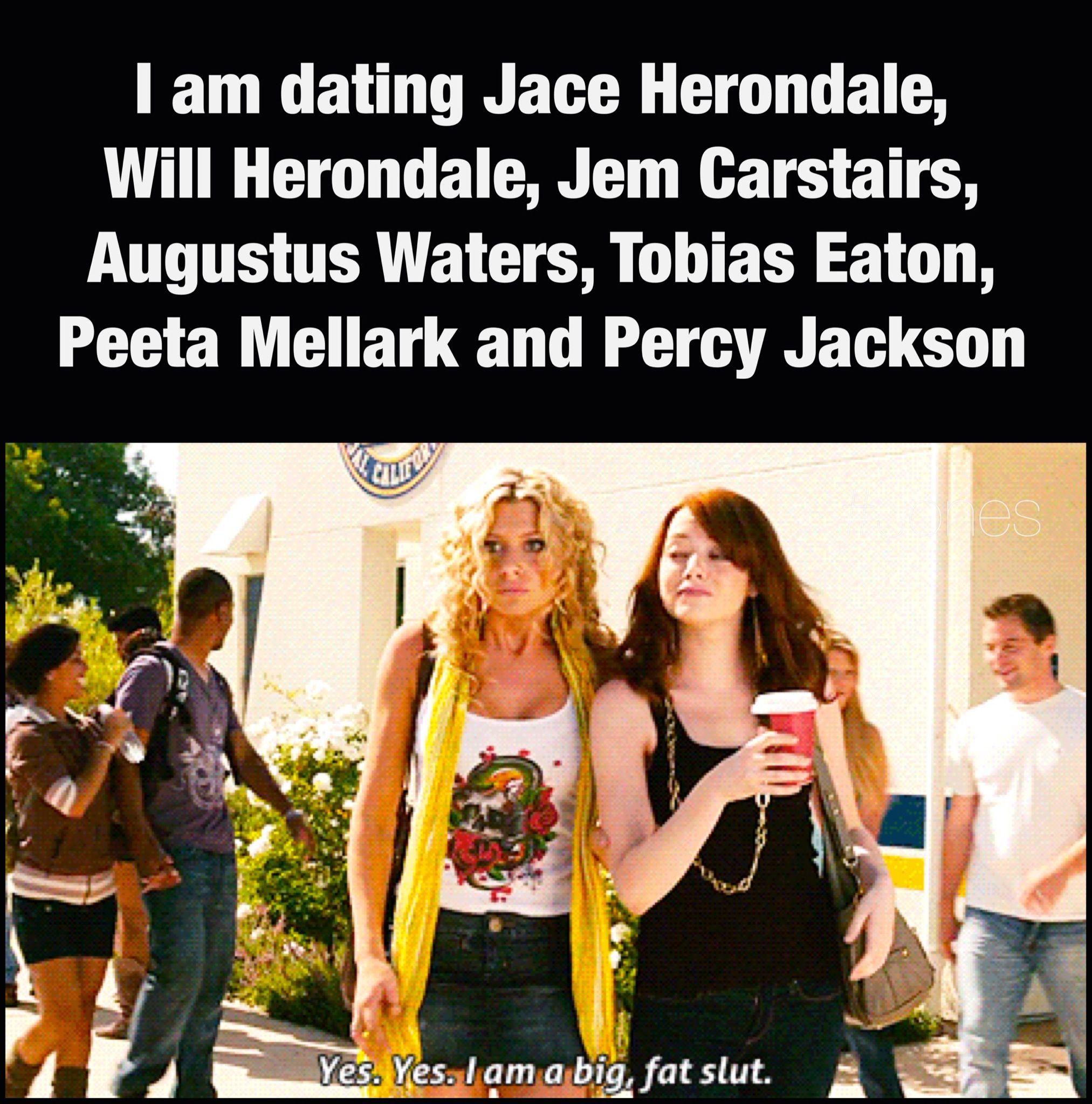 I am dating Jace Herondale, Will Herondale, Jem Carstairs, Augustus Waters, Tobias Eaton, Peeta Mellark and Percy Jackson