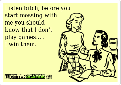 Listen bitch, before you start messing with me you should know that I don't play games.....I win them. #ecards