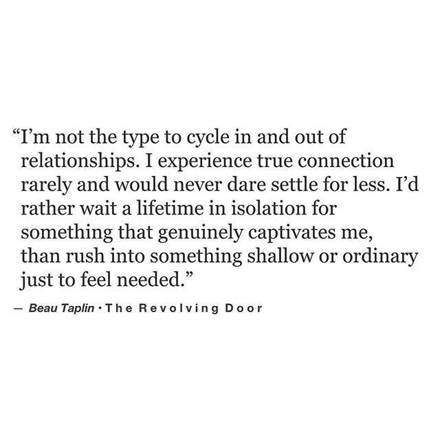 I do not cycle in & out of relationships. I value myself, my body, my time, my love. Some people fear ending alone so they're destructive & anyone will do then onto the next.