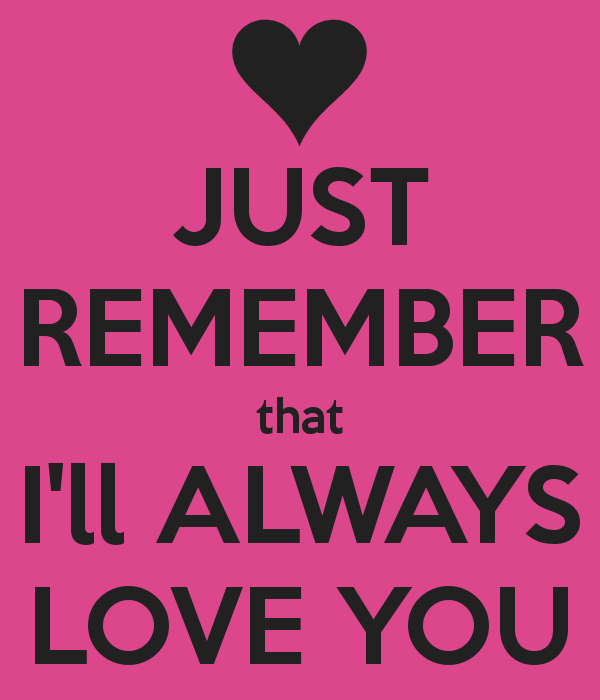 Just Remember I Love You Just Remember That I Ll Always Love You Ill Always Love You Always Love You Love You