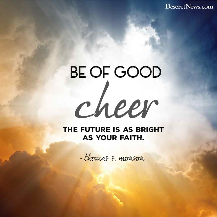 Be Of Good Cheer The Future Is As Bright As Your Faith Thomas S