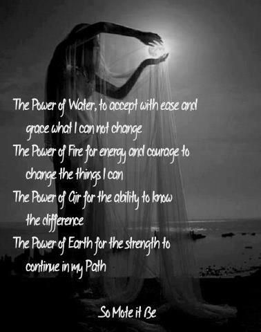 The Power of Water, to accept with ease and grace what I can not change.  The Power of Fire for energy and courage to change the things I can. The Power of Air for the ability to know the difference.  The Power of Earth for the strength to continue in my Path.  So Mote It Be.  / Sharing thanks to Wiccan Fellowship For All Neopagans